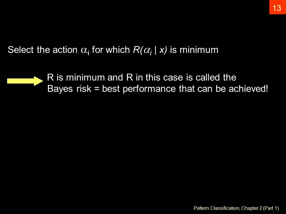 Pattern Classification, Chapter 2 (Part 1) 13 Select the action  i for which R(  i | x) is minimum R is minimum and R in this case is called the Bayes risk = best performance that can be achieved!