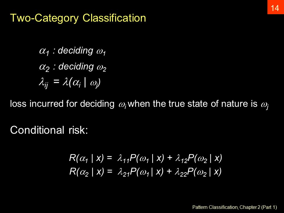 Pattern Classification, Chapter 2 (Part 1) 14 Two-Category Classification  1 : deciding  1  2 : deciding  2 ij = (  i |  j ) loss incurred for deciding  i when the true state of nature is  j Conditional risk: R(  1 | x) =  11 P(  1 | x) + 12 P(  2 | x) R(  2 | x) =  21 P(  1 | x) + 22 P(  2 | x)