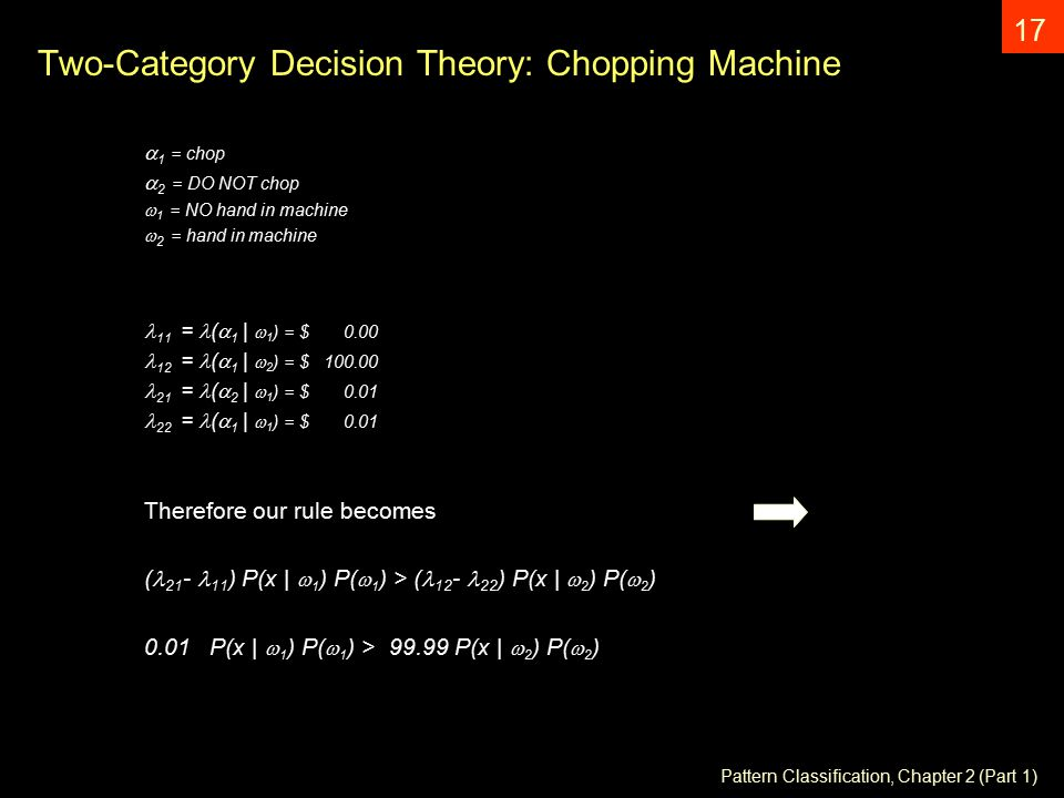 Pattern Classification, Chapter 2 (Part 1) 17 Two-Category Decision Theory: Chopping Machine  1 = chop  2 = DO NOT chop  1 = NO hand in machine  2 = hand in machine 11 = (  1 |  1 ) = $ = (  1 |  2 ) = $ = (  2 |  1 ) = $ = (  1 |  1 ) = $ 0.01 Therefore our rule becomes ( ) P(x |  1 ) P(  1 ) > ( ) P(x |  2 ) P(  2 ) 0.01 P(x |  1 ) P(  1 ) > P(x |  2 ) P(  2 )