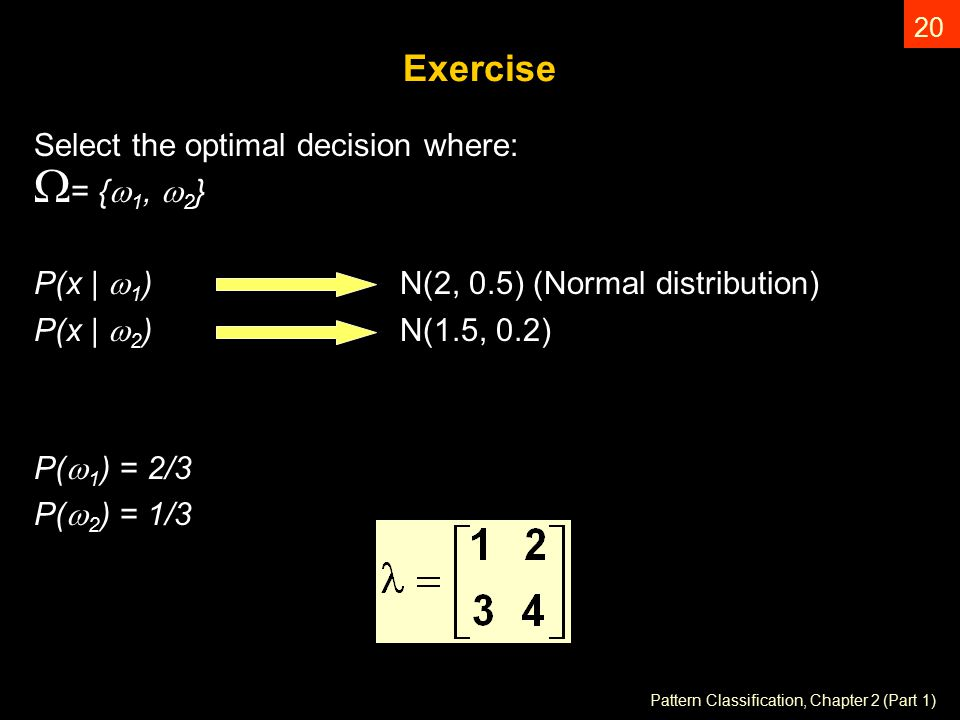 Pattern Classification, Chapter 2 (Part 1) 20 Exercise Select the optimal decision where: W = {  1,  2 } P(x |  1 ) N(2, 0.5) (Normal distribution) P(x |  2 ) N(1.5, 0.2) P(  1 ) = 2/3 P(  2 ) = 1/3