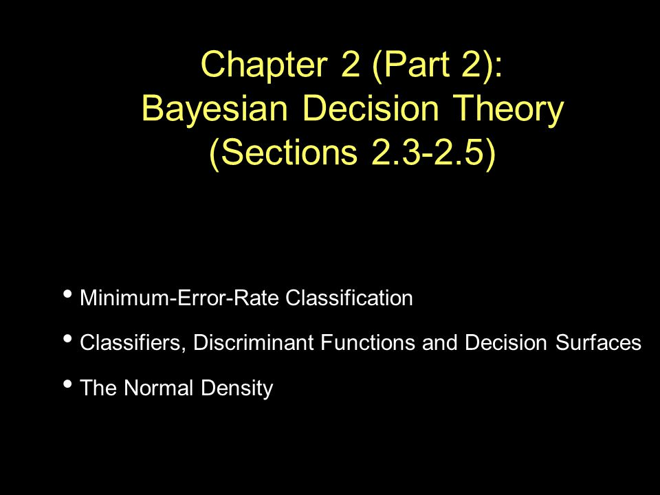 Chapter 2 (Part 2): Bayesian Decision Theory (Sections ) Minimum-Error-Rate Classification Classifiers, Discriminant Functions and Decision Surfaces The Normal Density