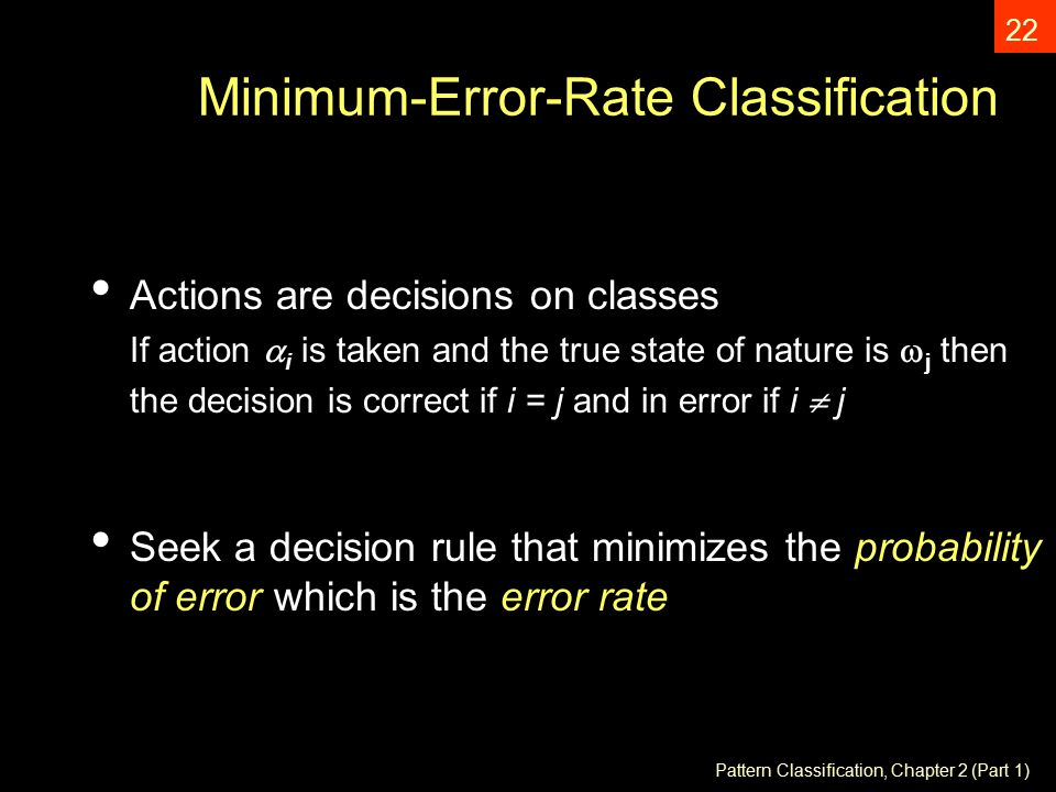 Pattern Classification, Chapter 2 (Part 1) 22 Minimum-Error-Rate Classification Actions are decisions on classes If action  i is taken and the true state of nature is  j then the decision is correct if i = j and in error if i  j Seek a decision rule that minimizes the probability of error which is the error rate