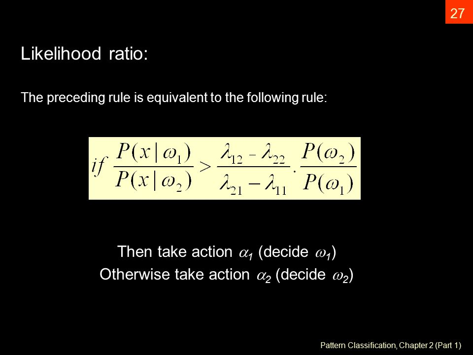 Pattern Classification, Chapter 2 (Part 1) 27 Likelihood ratio: The preceding rule is equivalent to the following rule: Then take action  1 (decide  1 ) Otherwise take action  2 (decide  2 )