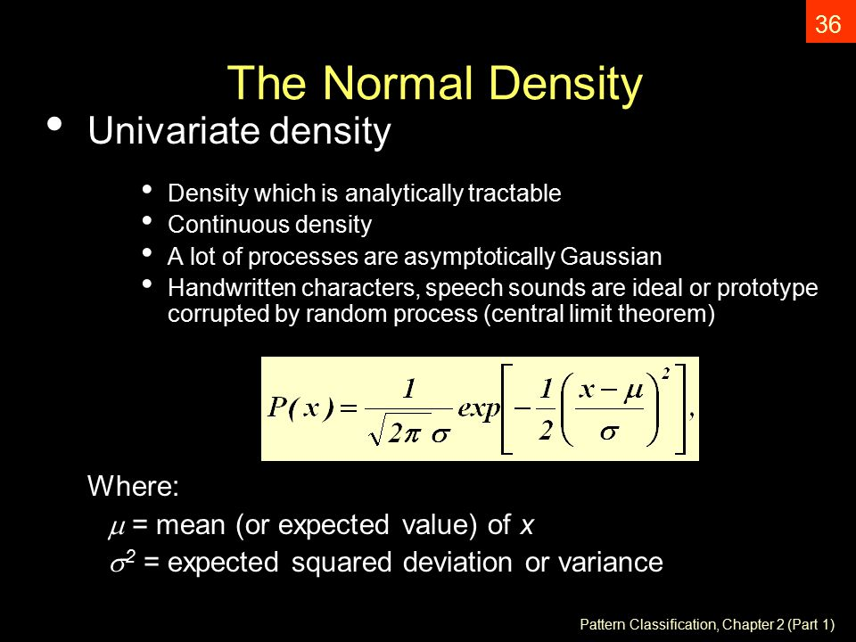 Pattern Classification, Chapter 2 (Part 1) 36 The Normal Density Univariate density Density which is analytically tractable Continuous density A lot of processes are asymptotically Gaussian Handwritten characters, speech sounds are ideal or prototype corrupted by random process (central limit theorem) Where:  = mean (or expected value) of x  2 = expected squared deviation or variance