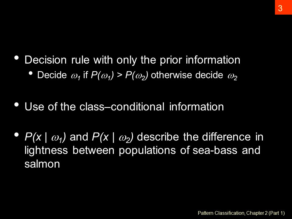 Pattern Classification, Chapter 2 (Part 1) 3 Decision rule with only the prior information Decide  1 if P(  1 ) > P(  2 ) otherwise decide  2 Use of the class–conditional information P(x |  1 ) and P(x |  2 ) describe the difference in lightness between populations of sea-bass and salmon