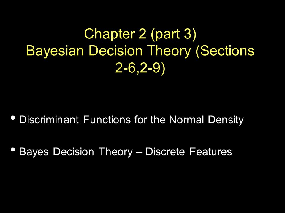 Chapter 2 (part 3) Bayesian Decision Theory (Sections 2-6,2-9) Discriminant Functions for the Normal Density Bayes Decision Theory – Discrete Features