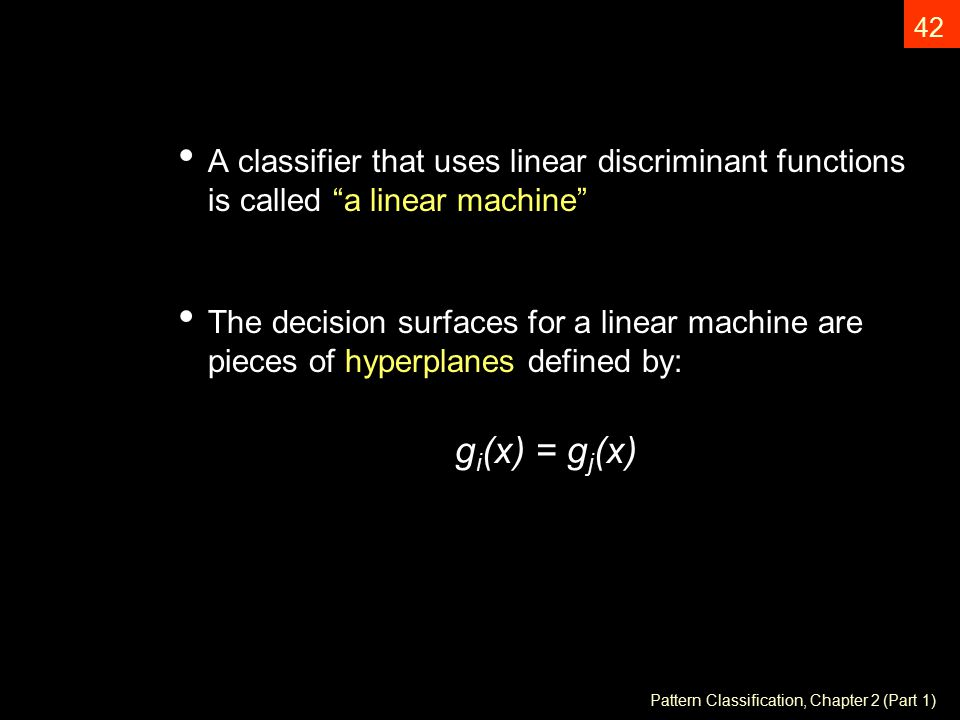 Pattern Classification, Chapter 2 (Part 1) 42 A classifier that uses linear discriminant functions is called a linear machine The decision surfaces for a linear machine are pieces of hyperplanes defined by: g i (x) = g j (x)