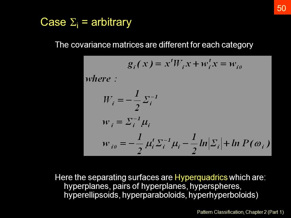 Pattern Classification, Chapter 2 (Part 1) 50 Case  i = arbitrary The covariance matrices are different for each category Here the separating surfaces are Hyperquadrics which are: hyperplanes, pairs of hyperplanes, hyperspheres, hyperellipsoids, hyperparaboloids, hyperhyperboloids)