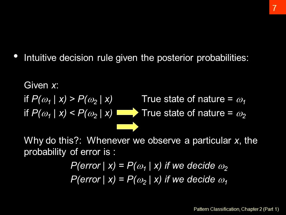 7 Intuitive decision rule given the posterior probabilities: Given x: if P(  1 | x) > P(  2 | x) True state of nature =  1 if P(  1 | x) < P(  2 | x) True state of nature =  2 Why do this : Whenever we observe a particular x, the probability of error is : P(error | x) = P(  1 | x) if we decide  2 P(error | x) = P(  2 | x) if we decide  1