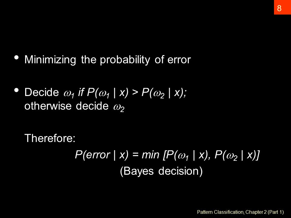 Pattern Classification, Chapter 2 (Part 1) 8 Minimizing the probability of error Decide  1 if P(  1 | x) > P(  2 | x); otherwise decide  2 Therefore: P(error | x) = min [P(  1 | x), P(  2 | x)] (Bayes decision)