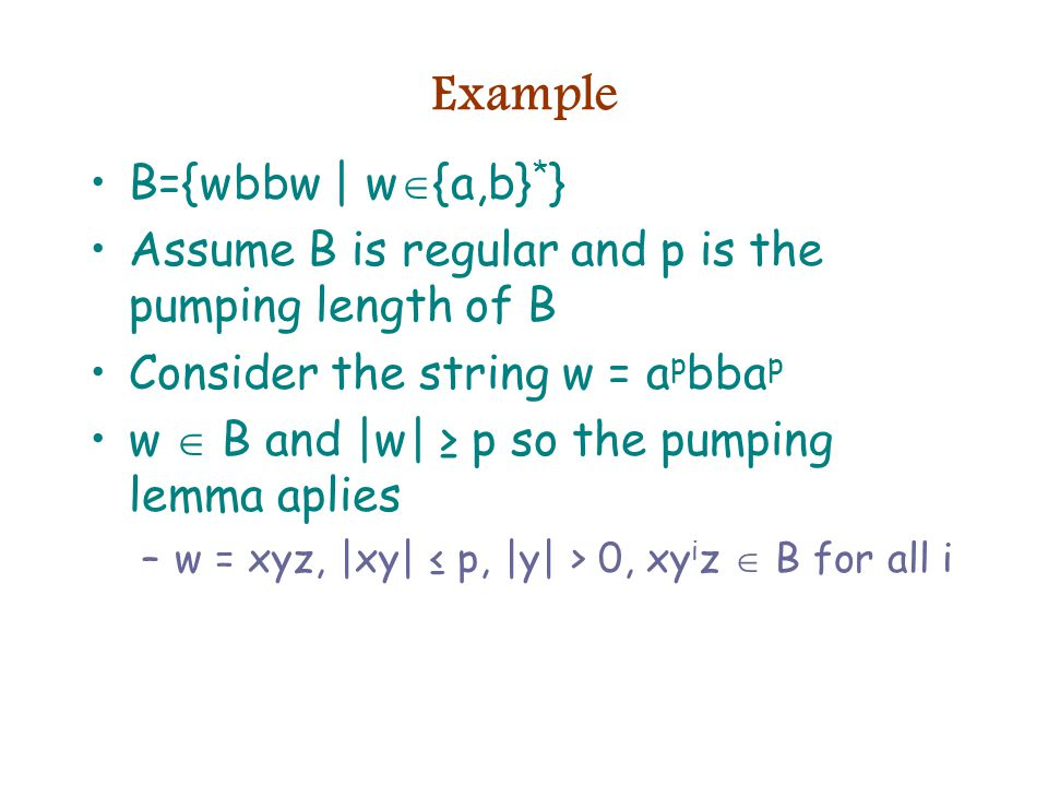 Example B={wbbw | w  {a,b} * } Assume B is regular and p is the pumping length of B Consider the string w = a p bba p w  B and |w| ≥ p so the pumping lemma aplies –w = xyz, |xy| ≤ p, |y| > 0, xy i z  B for all i