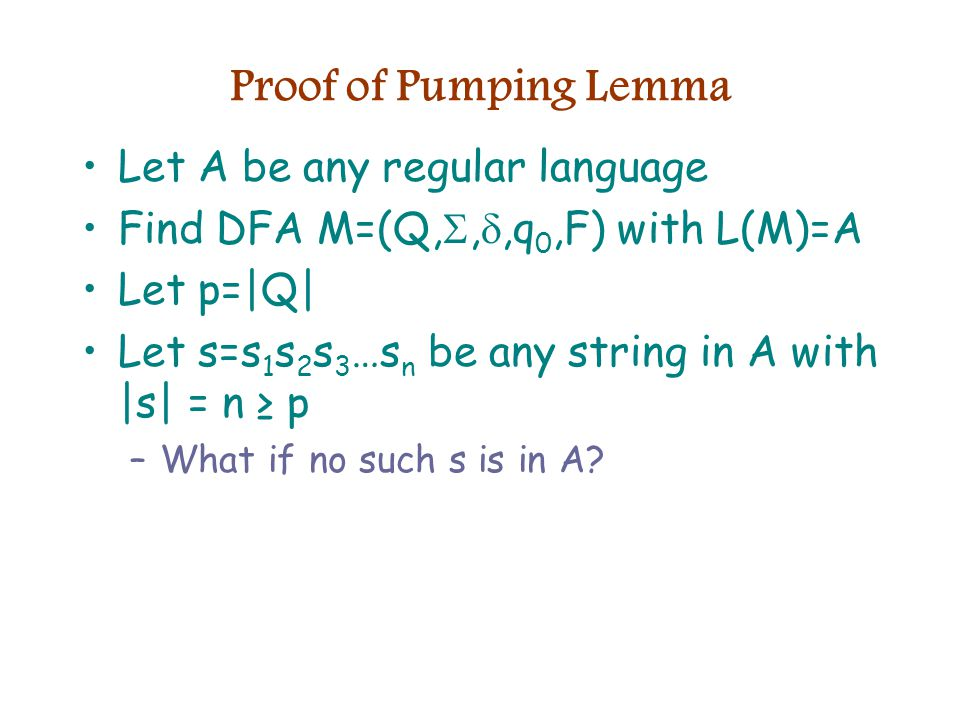 Proof of Pumping Lemma Let A be any regular language Find DFA M=(Q, , ,q 0,F) with L(M)=A Let p=|Q| Let s=s 1 s 2 s 3 …s n be any string in A with |s| = n ≥ p –What if no such s is in A