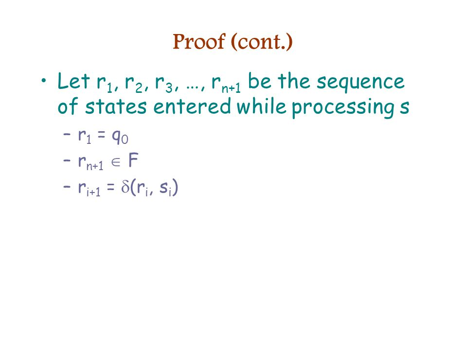 Proof (cont.) Let r 1, r 2, r 3, …, r n+1 be the sequence of states entered while processing s –r 1 = q 0 –r n+1  F –r i+1 =  (r i, s i )