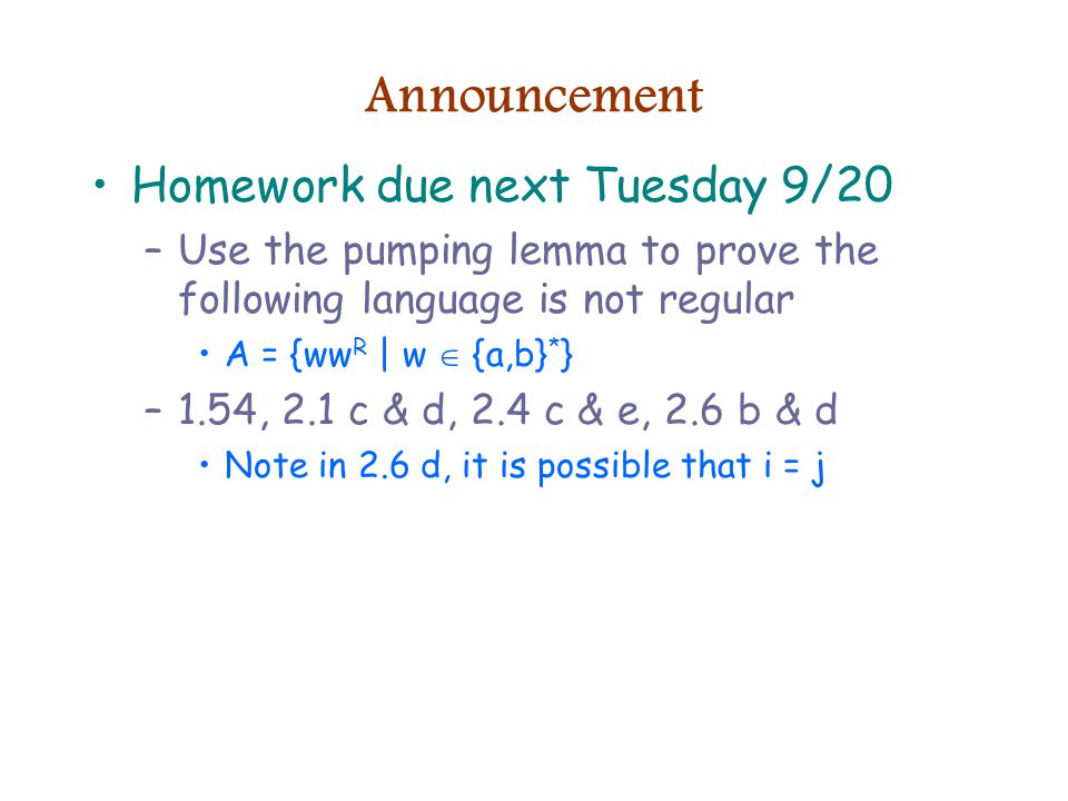 Announcement Homework due next Tuesday 9/20 –Use the pumping lemma to prove the following language is not regular A = {ww R | w  {a,b} * } –1.54, 2.1 c & d, 2.4 c & e, 2.6 b & d Note in 2.6 d, it is possible that i = j