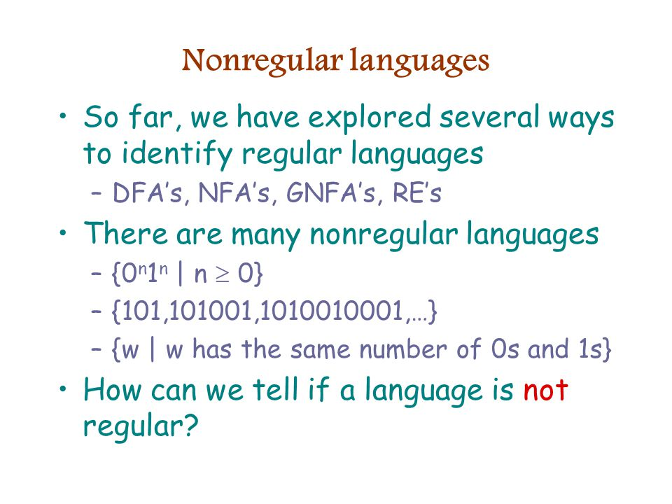 Nonregular languages So far, we have explored several ways to identify regular languages –DFA's, NFA's, GNFA's, RE's There are many nonregular languages –{0 n 1 n | n  0} –{101,101001, ,…} –{w | w has the same number of 0s and 1s} How can we tell if a language is not regular