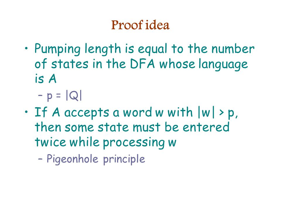 Proof idea Pumping length is equal to the number of states in the DFA whose language is A –p = |Q| If A accepts a word w with |w| > p, then some state must be entered twice while processing w –Pigeonhole principle