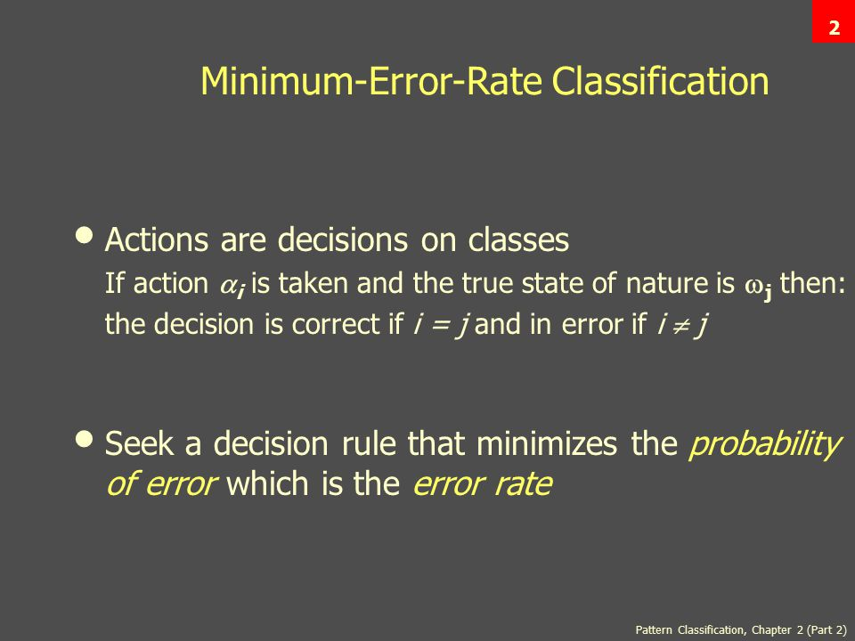 Pattern Classification, Chapter 2 (Part 2) 2 Minimum-Error-Rate Classification Actions are decisions on classes If action  i is taken and the true state of nature is  j then: the decision is correct if i = j and in error if i  j Seek a decision rule that minimizes the probability of error which is the error rate