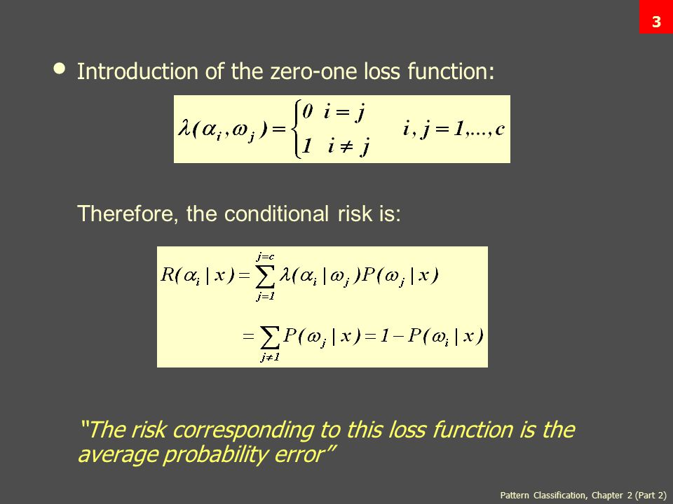Pattern Classification, Chapter 2 (Part 2) 3 Introduction of the zero-one loss function: Therefore, the conditional risk is: The risk corresponding to this loss function is the average probability error 