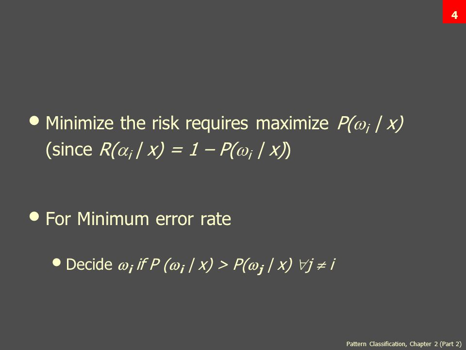 Pattern Classification, Chapter 2 (Part 2) 4 Minimize the risk requires maximize P(  i | x) (since R(  i | x) = 1 – P(  i | x)) For Minimum error rate Decide  i if P (  i | x) > P(  j | x)  j  i
