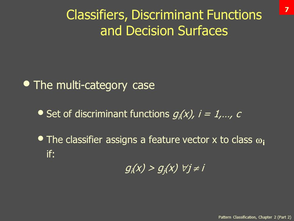 7 Classifiers, Discriminant Functions and Decision Surfaces The multi-category case Set of discriminant functions g i (x), i = 1,…, c The classifier assigns a feature vector x to class  i if: g i (x) > g j (x)  j  i