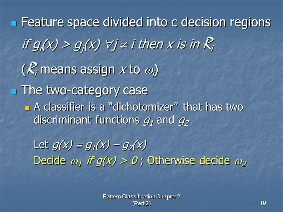 Pattern Classification Chapter 2 (Part 2)10 Feature space divided into c decision regions Feature space divided into c decision regions if g i (x) > g j (x)  j  i then x is in R i ( R i means assign x to  i ) The two-category case The two-category case A classifier is a dichotomizer that has two discriminant functions g 1 and g 2 A classifier is a dichotomizer that has two discriminant functions g 1 and g 2 Let g(x)  g 1 (x) – g 2 (x) Decide  1 if g(x) > 0 ; Otherwise decide  2