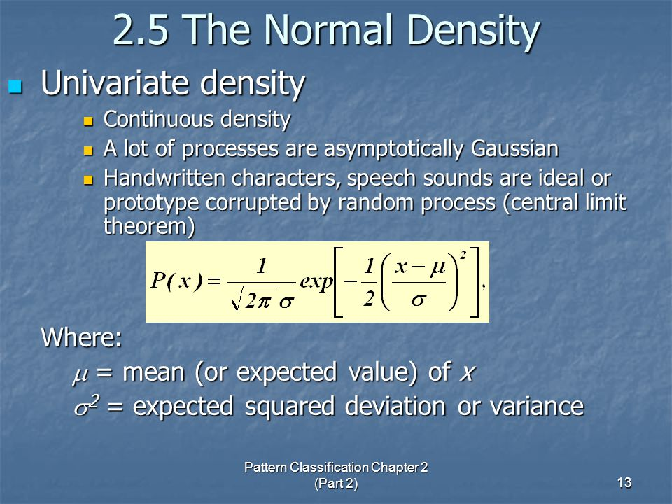 Pattern Classification Chapter 2 (Part 2) The Normal Density Univariate density Univariate density Continuous density Continuous density A lot of processes are asymptotically Gaussian A lot of processes are asymptotically Gaussian Handwritten characters, speech sounds are ideal or prototype corrupted by random process (central limit theorem) Handwritten characters, speech sounds are ideal or prototype corrupted by random process (central limit theorem)Where:  = mean (or expected value) of x  = mean (or expected value) of x  2 = expected squared deviation or variance  2 = expected squared deviation or variance