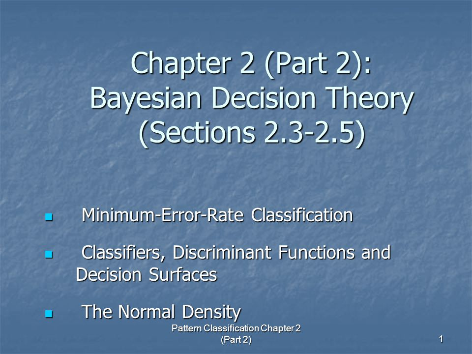 Pattern Classification Chapter 2 (Part 2) 1 Chapter 2 (Part 2): Bayesian Decision Theory (Sections ) Minimum-Error-Rate Classification Minimum-Error-Rate Classification Classifiers, Discriminant Functions and Decision Surfaces Classifiers, Discriminant Functions and Decision Surfaces The Normal Density The Normal Density