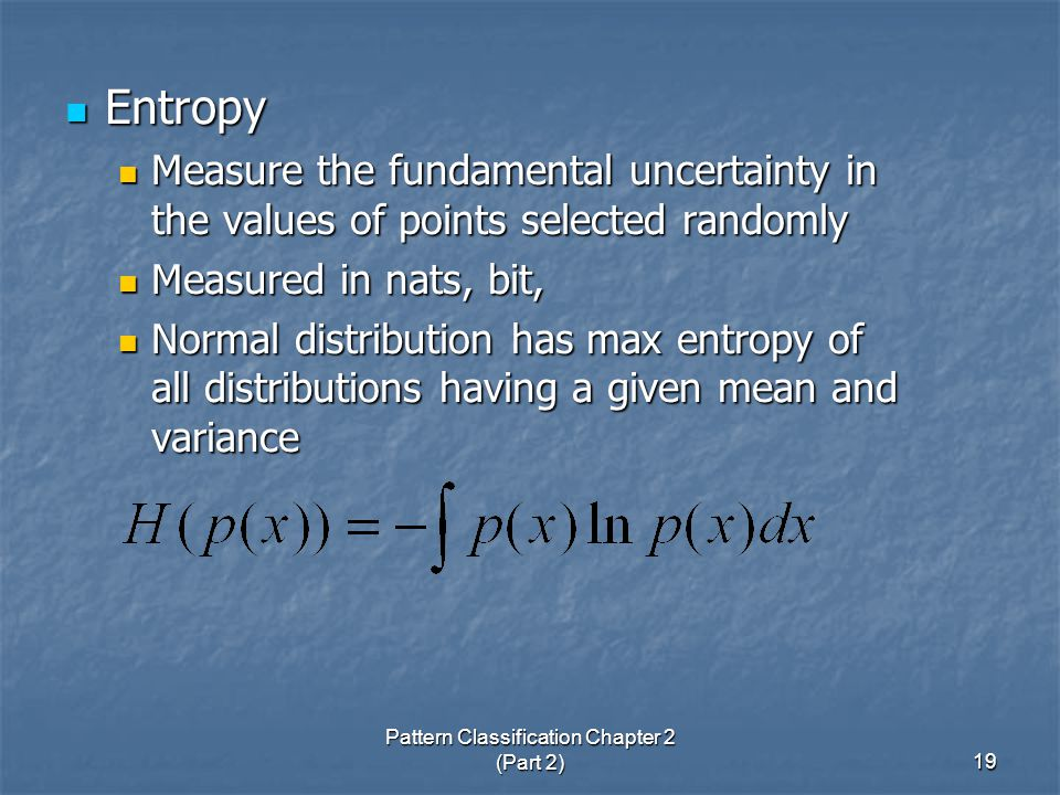 Pattern Classification Chapter 2 (Part 2)19 Entropy Entropy Measure the fundamental uncertainty in the values of points selected randomly Measure the fundamental uncertainty in the values of points selected randomly Measured in nats, bit, Measured in nats, bit, Normal distribution has max entropy of all distributions having a given mean and variance Normal distribution has max entropy of all distributions having a given mean and variance