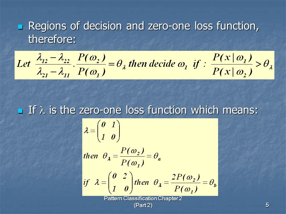 Pattern Classification Chapter 2 (Part 2)5 Regions of decision and zero-one loss function, therefore: Regions of decision and zero-one loss function, therefore: If is the zero-one loss function which means: If is the zero-one loss function which means: