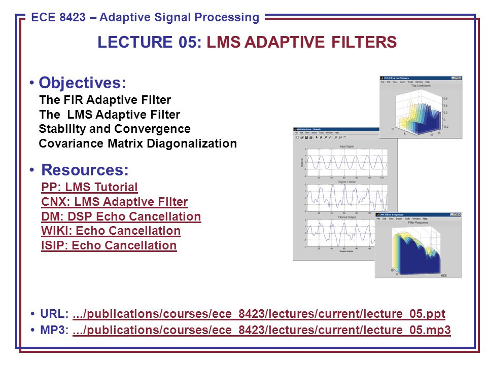 ECE 8443 – Pattern Recognition ECE 8423 – Adaptive Signal Processing Objectives: The FIR Adaptive Filter The LMS Adaptive Filter Stability and Convergence Covariance Matrix Diagonalization Resources: PP: LMS Tutorial CNX: LMS Adaptive Filter DM: DSP Echo Cancellation WIKI: Echo Cancellation ISIP: Echo Cancellation PP: LMS Tutorial CNX: LMS Adaptive Filter DM: DSP Echo Cancellation WIKI: Echo Cancellation ISIP: Echo Cancellation URL:.../publications/courses/ece_8423/lectures/current/lecture_05.ppt.../publications/courses/ece_8423/lectures/current/lecture_05.ppt MP3:.../publications/courses/ece_8423/lectures/current/lecture_05.mp3.../publications/courses/ece_8423/lectures/current/lecture_05.mp3 LECTURE 05: LMS ADAPTIVE FILTERS