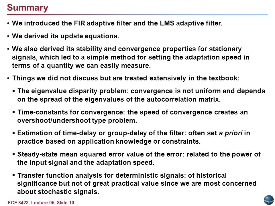 ECE 8423: Lecture 05, Slide 10 We introduced the FIR adaptive filter and the LMS adaptive filter.