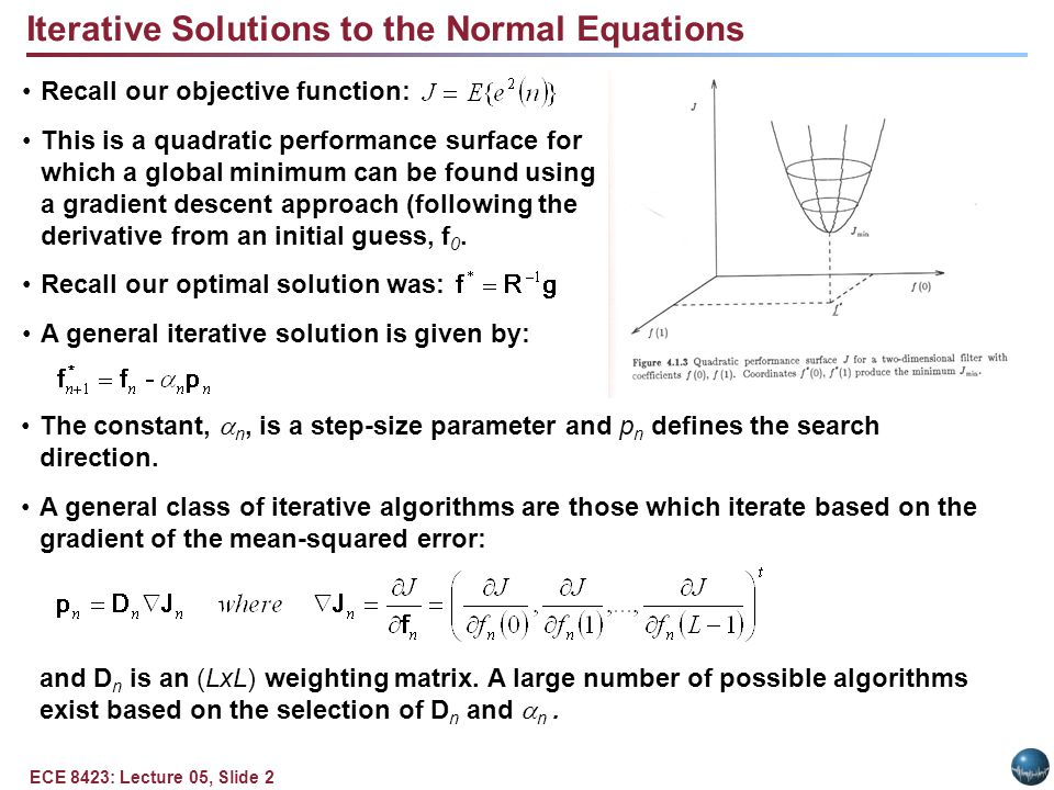 ECE 8423: Lecture 05, Slide 2 Iterative Solutions to the Normal Equations Recall our objective function: This is a quadratic performance surface for which a global minimum can be found using a gradient descent approach (following the derivative from an initial guess, f 0.