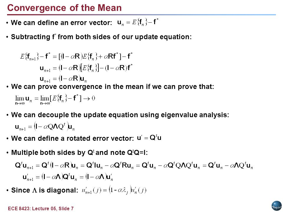 ECE 8423: Lecture 05, Slide 7 Convergence of the Mean We can define an error vector: Subtracting f * from both sides of our update equation: We can prove convergence in the mean if we can prove that: We can decouple the update equation using eigenvalue analysis: We can define a rotated error vector: Multiple both sides by Q t and note Q t Q=I: Since  is diagonal: