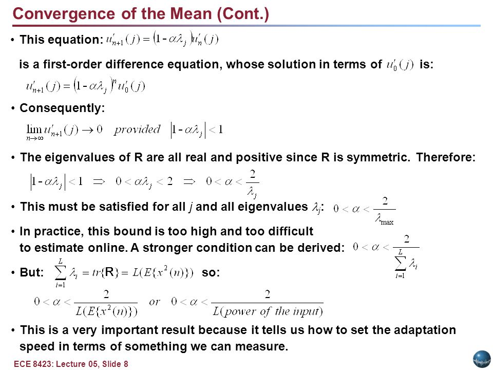 ECE 8423: Lecture 05, Slide 8 Convergence of the Mean (Cont.) This equation: is a first-order difference equation, whose solution in terms of is: Consequently: The eigenvalues of R are all real and positive since R is symmetric.