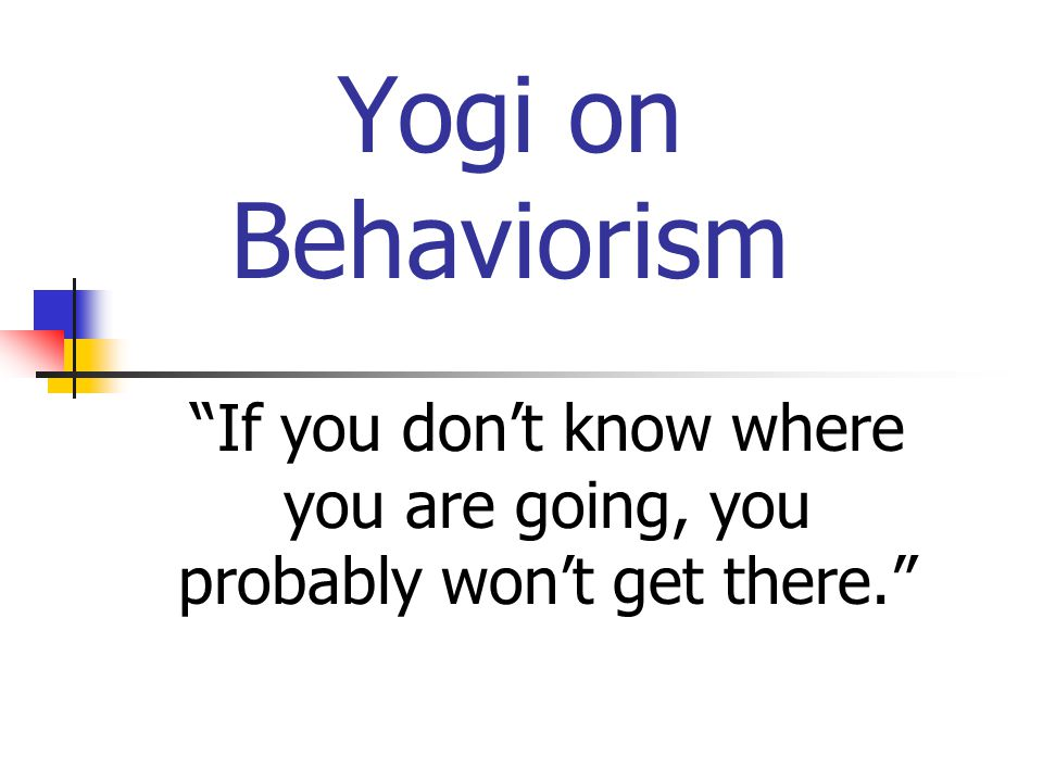 Yogi on Behaviorism If you don't know where you are going, you probably won't get there.