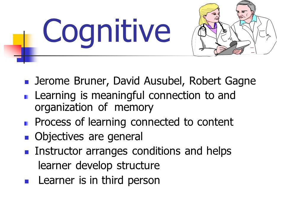 Cognitive Jerome Bruner, David Ausubel, Robert Gagne Learning is meaningful connection to and organization of memory Process of learning connected to content Objectives are general Instructor arranges conditions and helps learner develop structure Learner is in third person