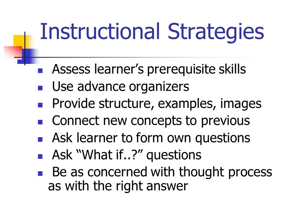Instructional Strategies Assess learner's prerequisite skills Use advance organizers Provide structure, examples, images Connect new concepts to previous Ask learner to form own questions Ask What if.. questions Be as concerned with thought process as with the right answer