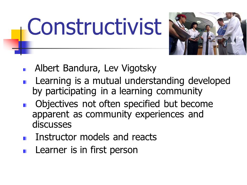 Constructivist Albert Bandura, Lev Vigotsky Learning is a mutual understanding developed by participating in a learning community Objectives not often specified but become apparent as community experiences and discusses Instructor models and reacts Learner is in first person