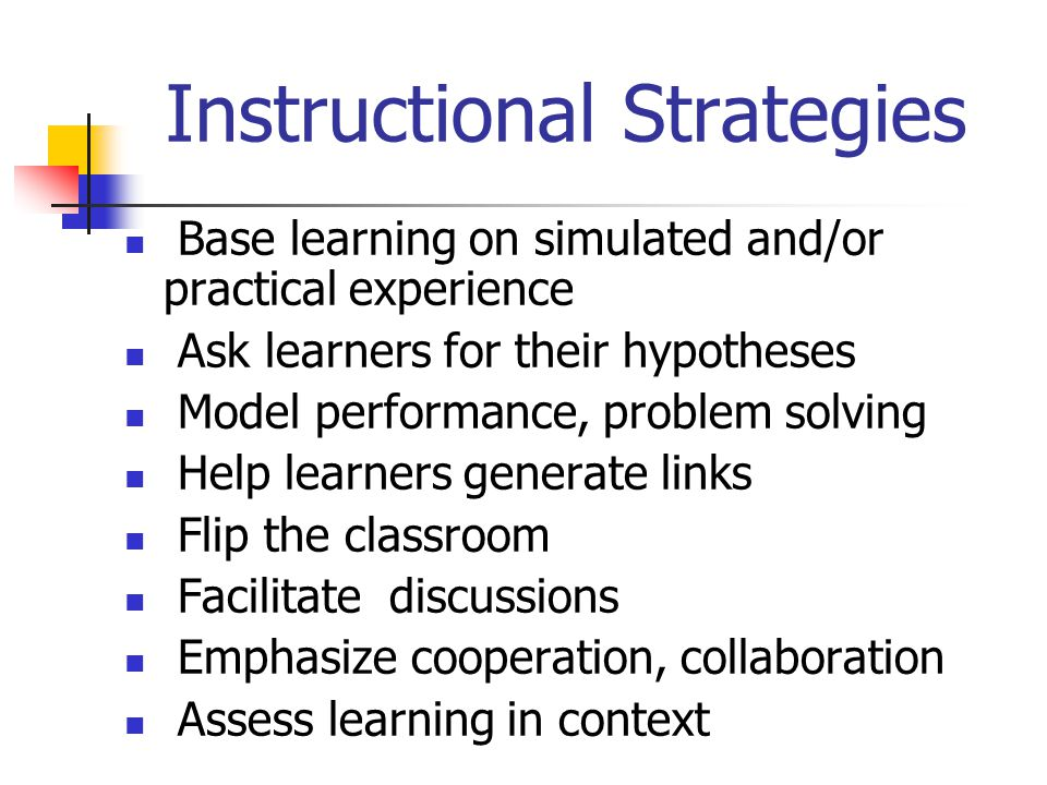 Instructional Strategies Base learning on simulated and/or practical experience Ask learners for their hypotheses Model performance, problem solving Help learners generate links Flip the classroom Facilitate discussions Emphasize cooperation, collaboration Assess learning in context