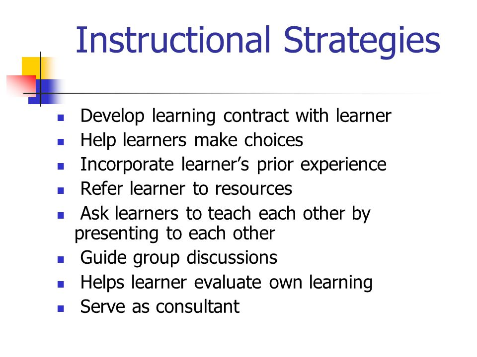 Instructional Strategies Develop learning contract with learner Help learners make choices Incorporate learner's prior experience Refer learner to resources Ask learners to teach each other by presenting to each other Guide group discussions Helps learner evaluate own learning Serve as consultant