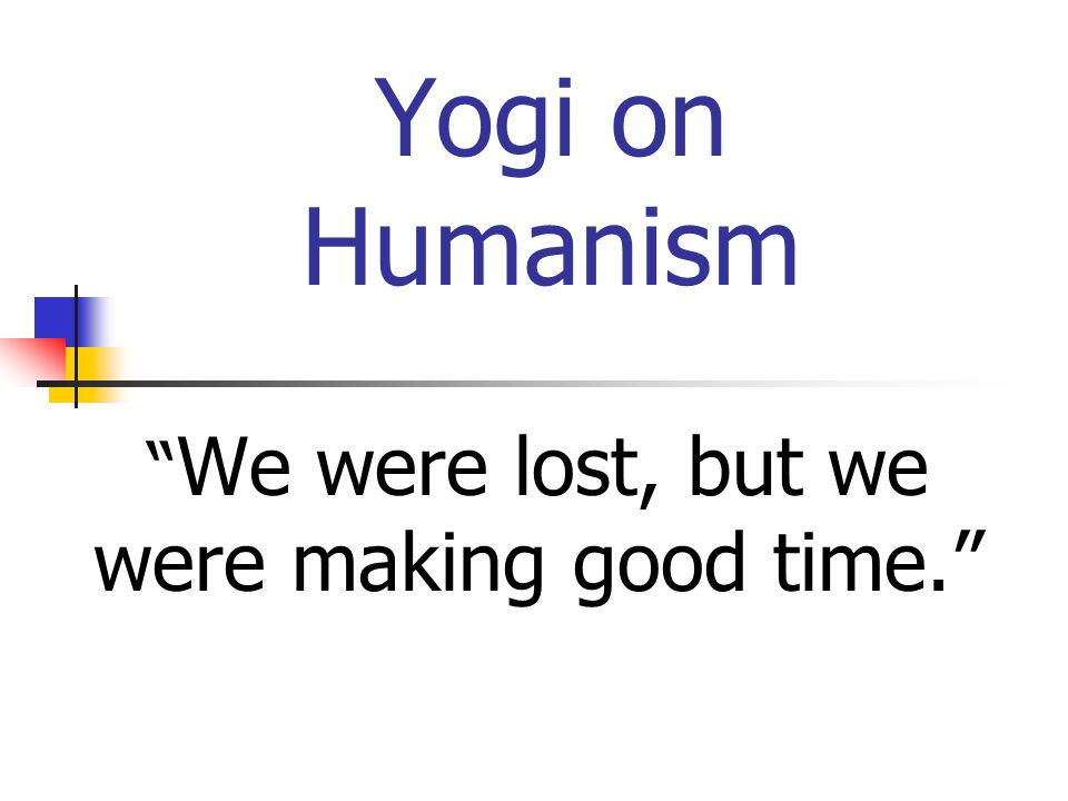 Yogi on Humanism We were lost, but we were making good time.