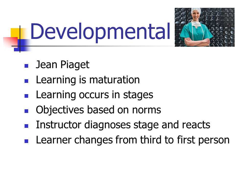 Developmental Jean Piaget Learning is maturation Learning occurs in stages Objectives based on norms Instructor diagnoses stage and reacts Learner changes from third to first person