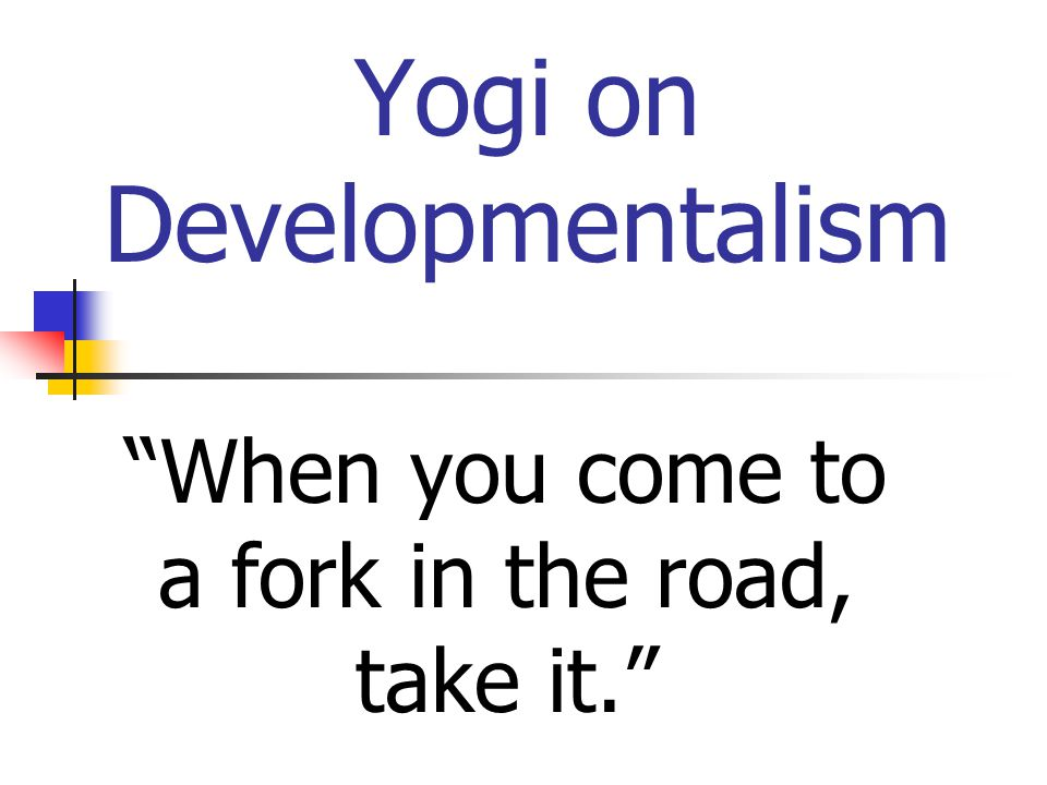 Yogi on Developmentalism When you come to a fork in the road, take it.
