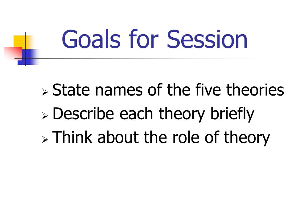 Goals for Session  State names of the five theories  Describe each theory briefly  Think about the role of theory