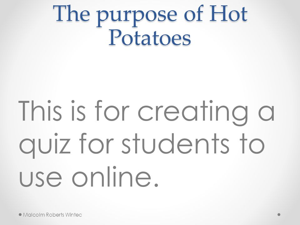 The purpose of Hot Potatoes This is for creating a quiz for students to use online.