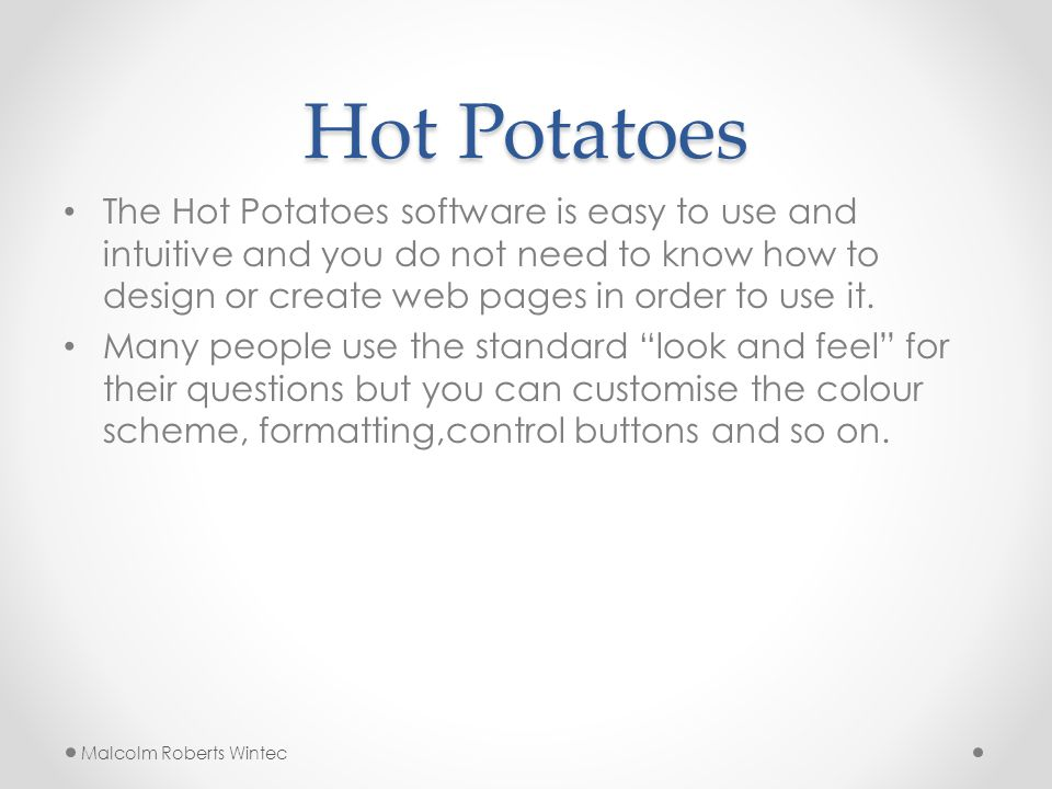 Hot Potatoes The Hot Potatoes software is easy to use and intuitive and you do not need to know how to design or create web pages in order to use it.