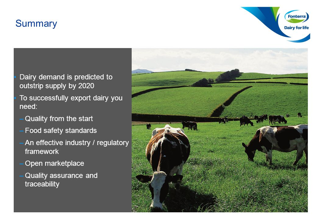 Page 13 Confidential to Fonterra Co-operative Group Summary Dairy demand is predicted to outstrip supply by 2020 To successfully export dairy you need: –Quality from the start –Food safety standards –An effective industry / regulatory framework –Open marketplace –Quality assurance and traceability