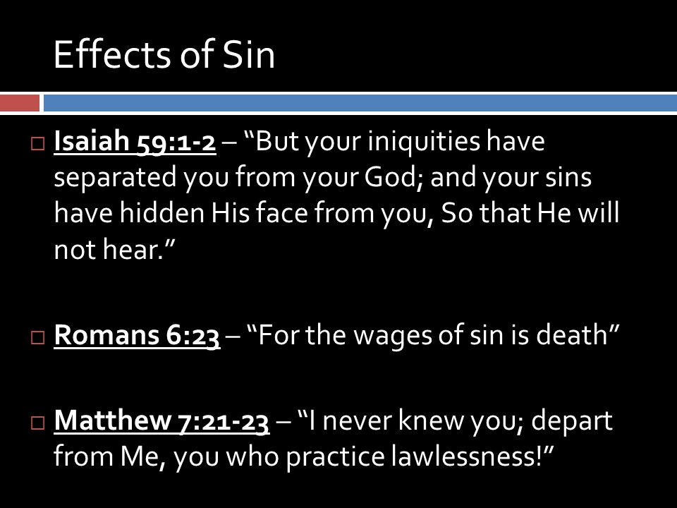 Effects of Sin  Isaiah 59:1-2 – But your iniquities have separated you from your God; and your sins have hidden His face from you, So that He will not hear.  Romans 6:23 – For the wages of sin is death  Matthew 7:21-23 – I never knew you; depart from Me, you who practice lawlessness!