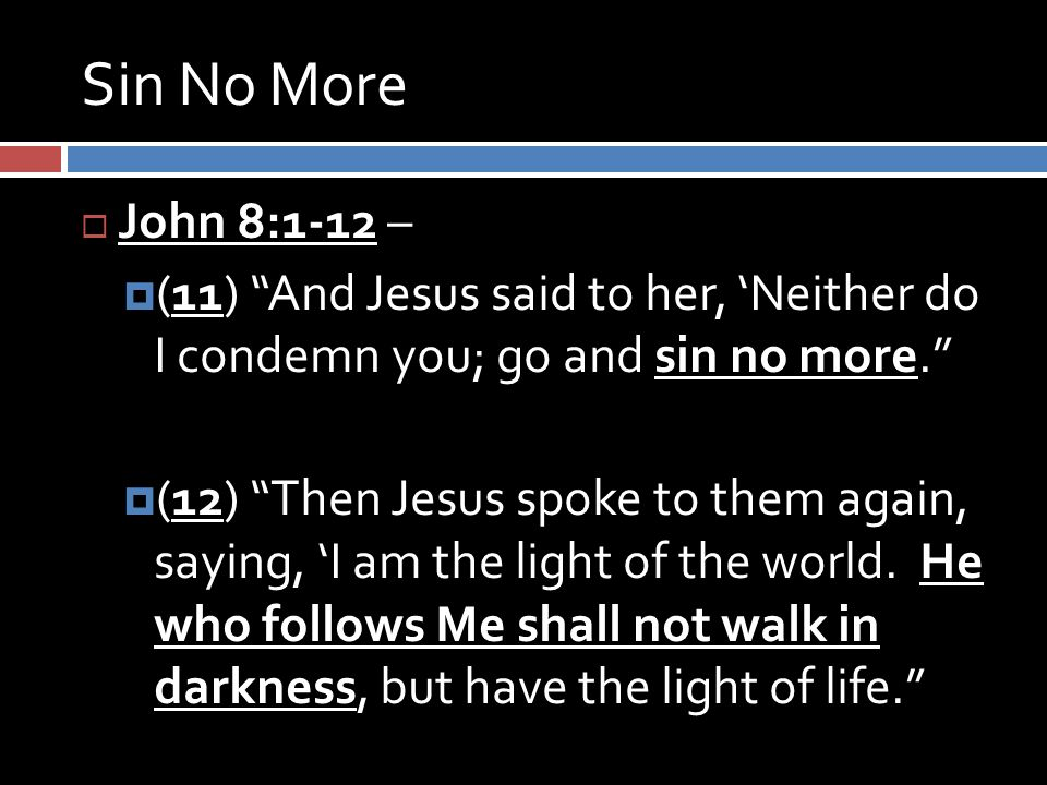 Sin No More  John 8:1-12 –  (11) And Jesus said to her, 'Neither do I condemn you; go and sin no more.  (12) Then Jesus spoke to them again, saying, 'I am the light of the world.