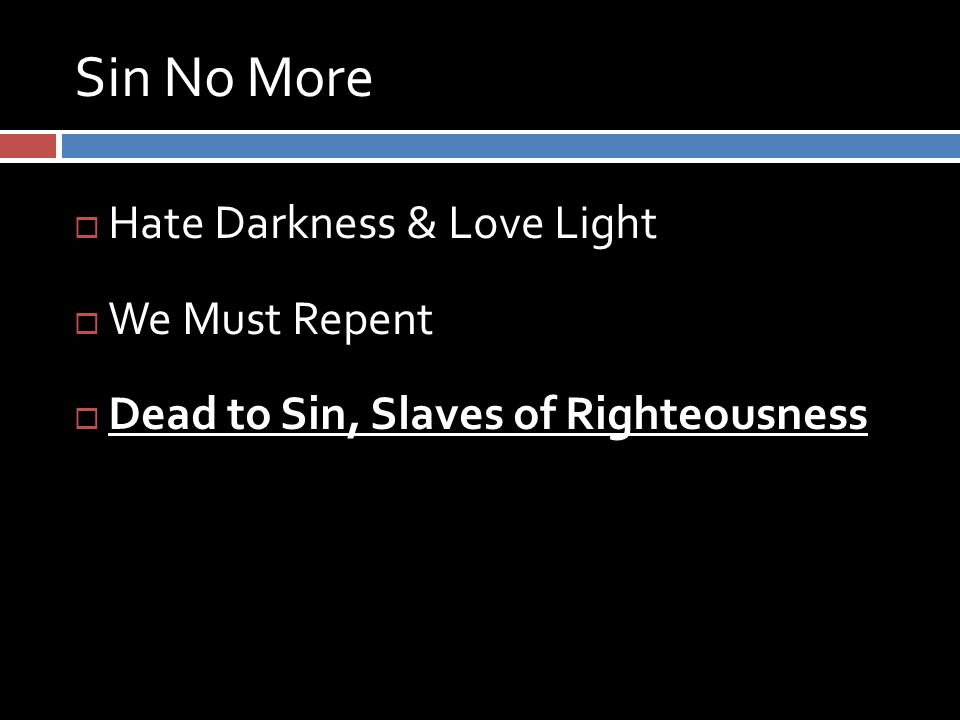 Sin No More  Hate Darkness & Love Light  We Must Repent  Dead to Sin, Slaves of Righteousness